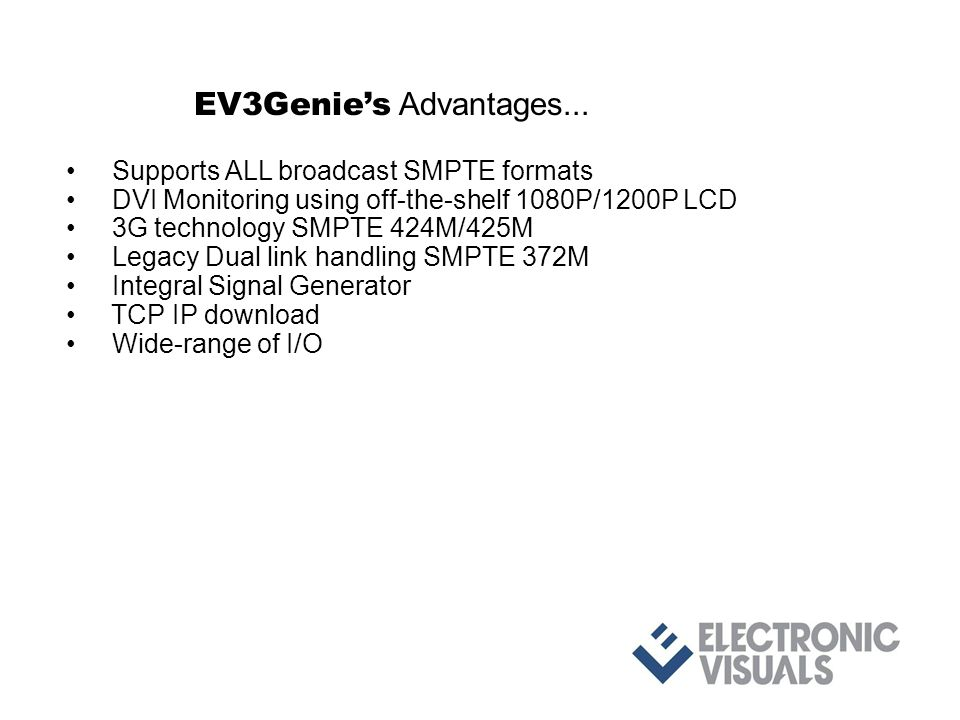 Supports ALL broadcast SMPTE formats DVI Monitoring using off-the-shelf 1080P/1200P LCD 3G technology SMPTE 424M/425M Legacy Dual link handling SMPTE 372M Integral Signal Generator TCP IP download Wide-range of I/O fiber, copper, DVI, TCP IP Compact size Each unit is robust yet weighs only 425 grams.