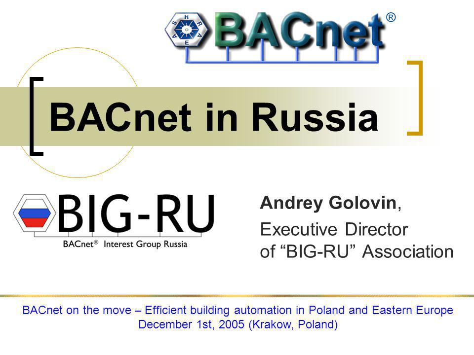 BACnet in Russia Andrey Golovin, Executive Director of BIG-RU Association BACnet on the move – Efficient building automation in Poland and Eastern Europe December 1st, 2005 (Krakow, Poland)