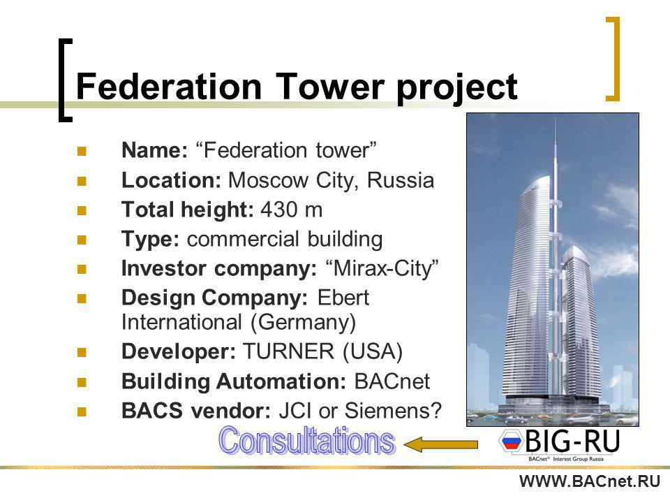 Federation Tower project Name: Federation tower Location: Moscow City, Russia Total height: 430 m Type: commercial building Investor company: Mirax-City Design Company: Ebert International (Germany) Developer: TURNER (USA) Building Automation: BACnet BACS vendor: JCI or Siemens.
