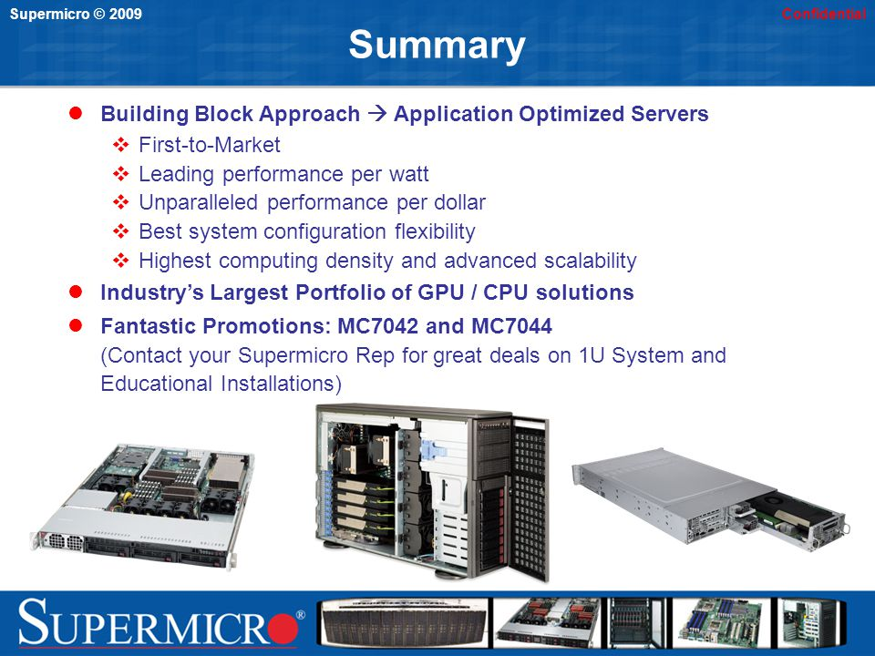 Supermicro © 2009Confidential Summary Building Block Approach Application Optimized Servers First-to-Market Leading performance per watt Unparalleled performance per dollar Best system configuration flexibility Highest computing density and advanced scalability Industrys Largest Portfolio of GPU / CPU solutions Fantastic Promotions: MC7042 and MC7044 (Contact your Supermicro Rep for great deals on 1U System and Educational Installations)