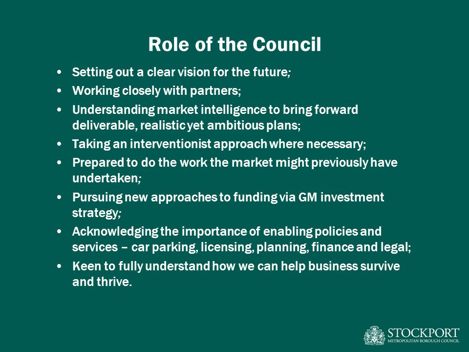 Role of the Council Setting out a clear vision for the future; Working closely with partners; Understanding market intelligence to bring forward deliverable, realistic yet ambitious plans; Taking an interventionist approach where necessary; Prepared to do the work the market might previously have undertaken; Pursuing new approaches to funding via GM investment strategy; Acknowledging the importance of enabling policies and services – car parking, licensing, planning, finance and legal; Keen to fully understand how we can help business survive and thrive.
