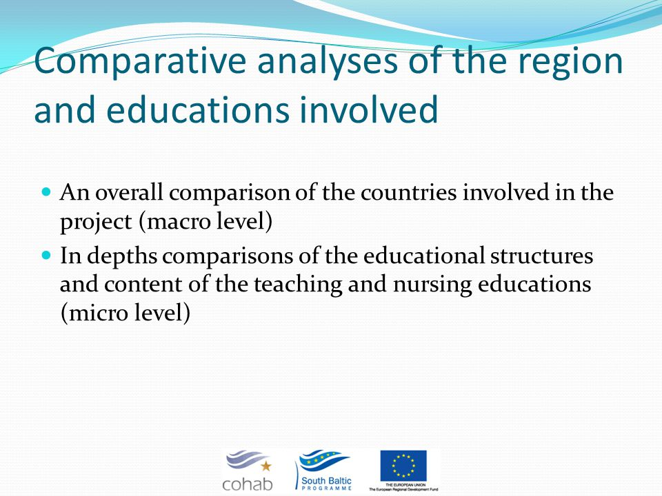 Comparative analyses of the region and educations involved An overall comparison of the countries involved in the project (macro level) In depths comparisons of the educational structures and content of the teaching and nursing educations (micro level)