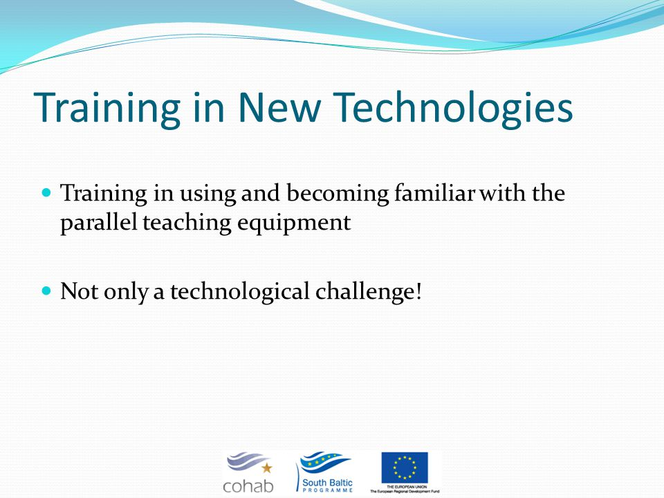 Training in New Technologies Training in using and becoming familiar with the parallel teaching equipment Not only a technological challenge!
