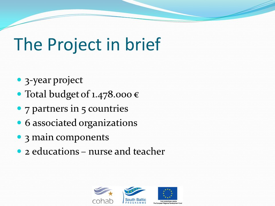 The Project in brief 3-year project Total budget of 1.478.000 7 partners in 5 countries 6 associated organizations 3 main components 2 educations – nurse and teacher