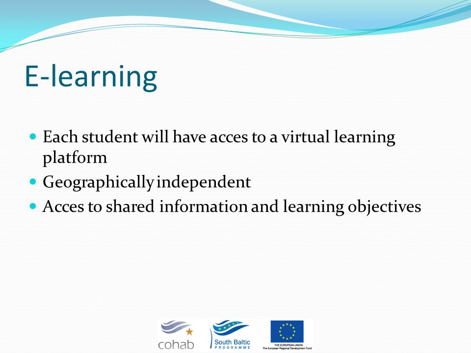 E-learning Each student will have acces to a virtual learning platform Geographically independent Acces to shared information and learning objectives