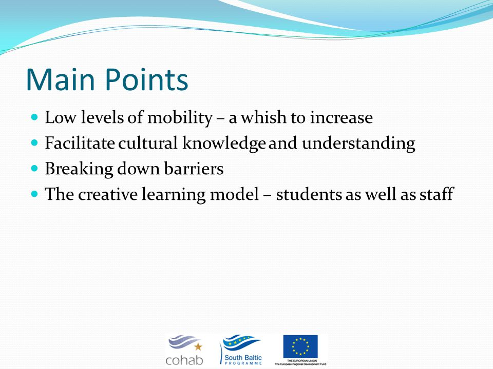 Main Points Low levels of mobility – a whish to increase Facilitate cultural knowledge and understanding Breaking down barriers The creative learning model – students as well as staff