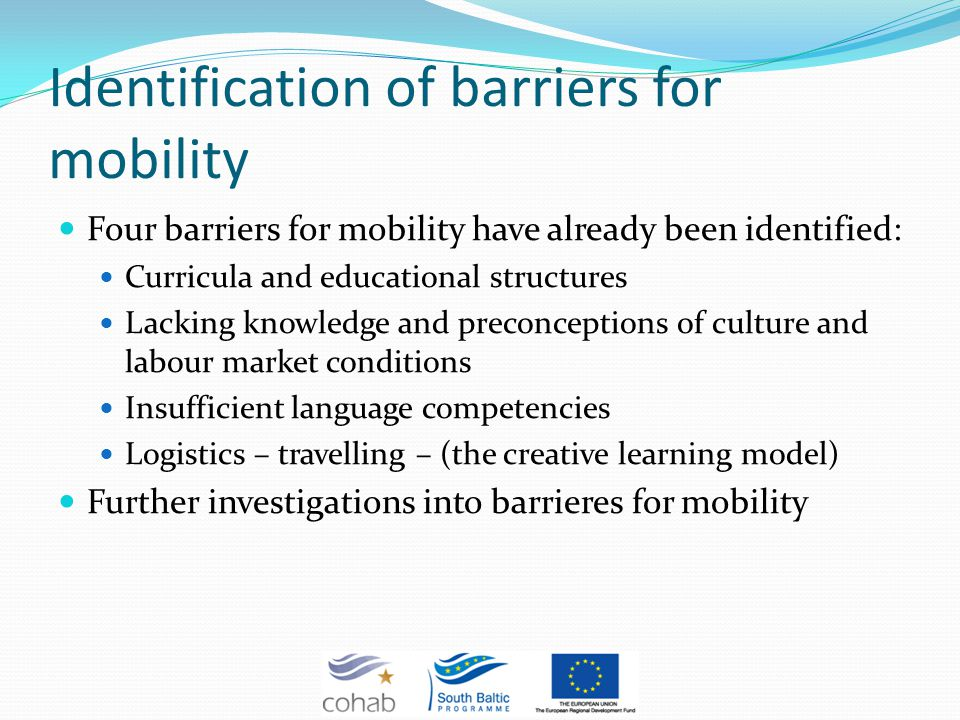 Identification of barriers for mobility Four barriers for mobility have already been identified: Curricula and educational structures Lacking knowledge and preconceptions of culture and labour market conditions Insufficient language competencies Logistics – travelling – (the creative learning model) Further investigations into barrieres for mobility