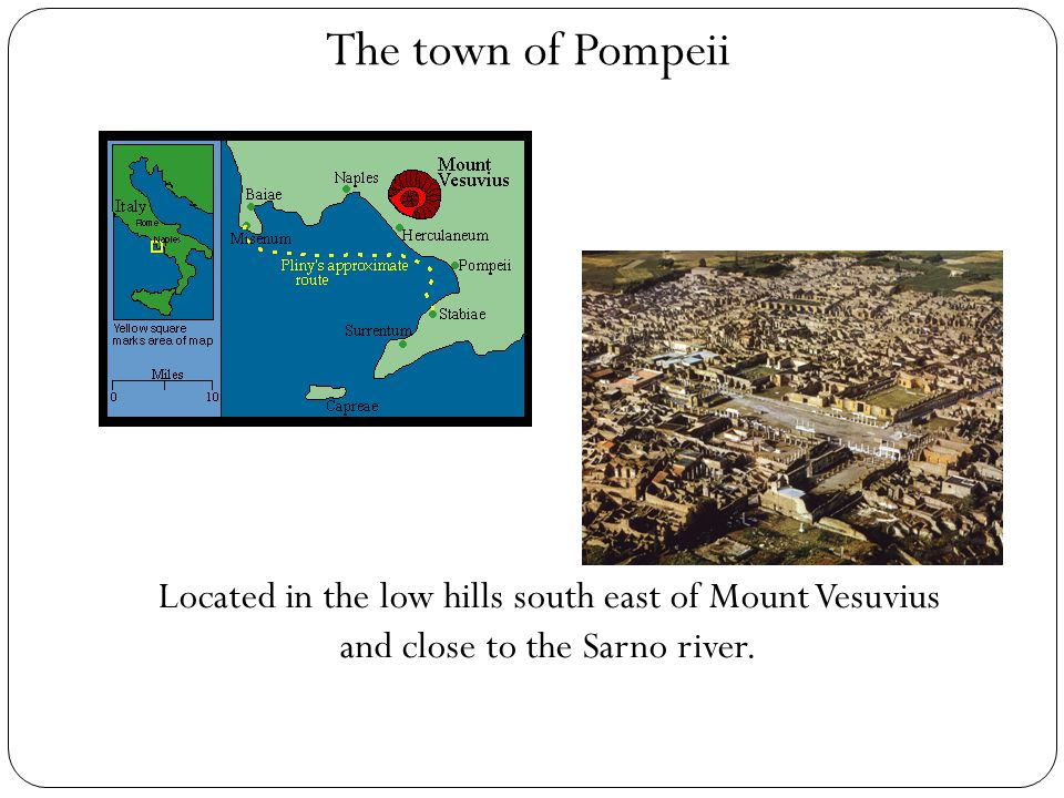 The town of Pompeii Located in the low hills south east of Mount Vesuvius and close to the Sarno river.