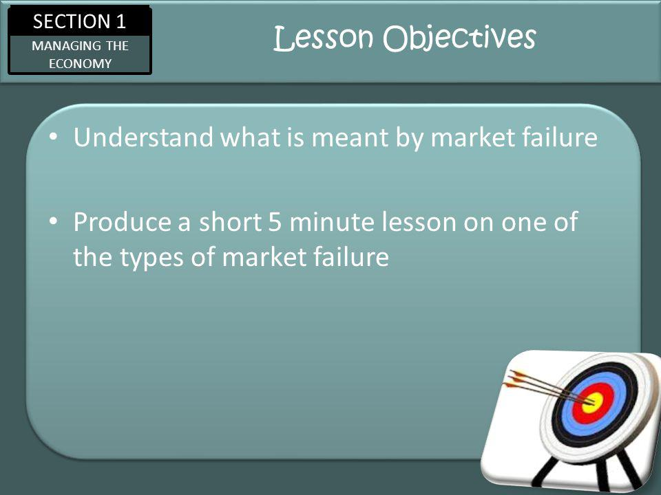 SECTION 1 MANAGING THE ECONOMY Lesson Objectives Understand what is meant by market failure Produce a short 5 minute lesson on one of the types of market failure