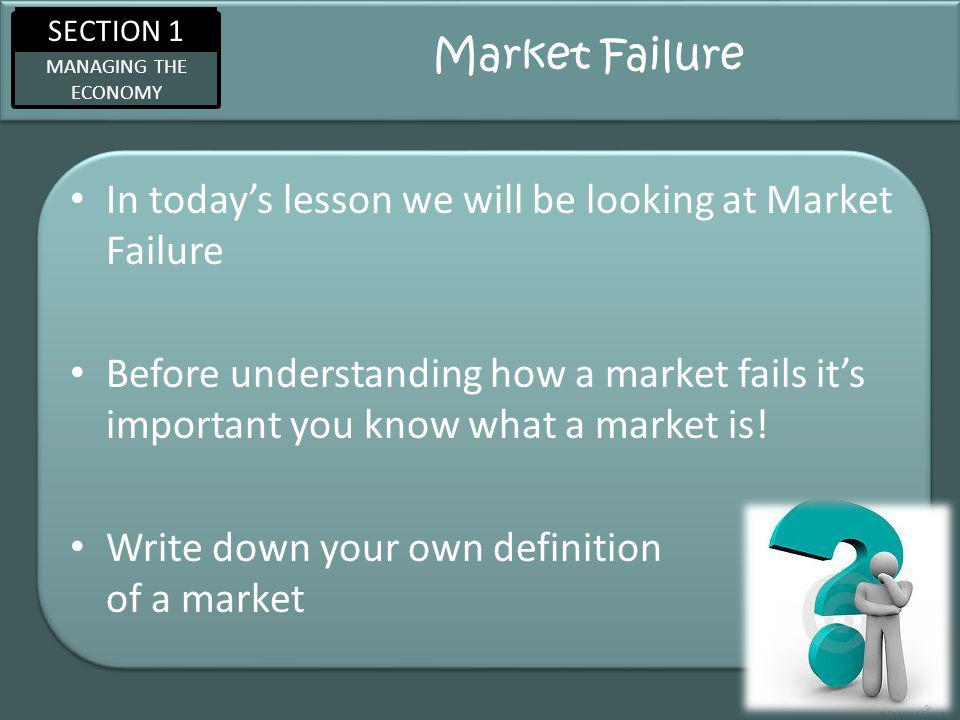 SECTION 1 MANAGING THE ECONOMY Market Failure In todays lesson we will be looking at Market Failure Before understanding how a market fails its important you know what a market is.