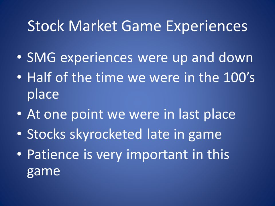 Stock Market Game Experiences SMG experiences were up and down Half of the time we were in the 100s place At one point we were in last place Stocks skyrocketed late in game Patience is very important in this game
