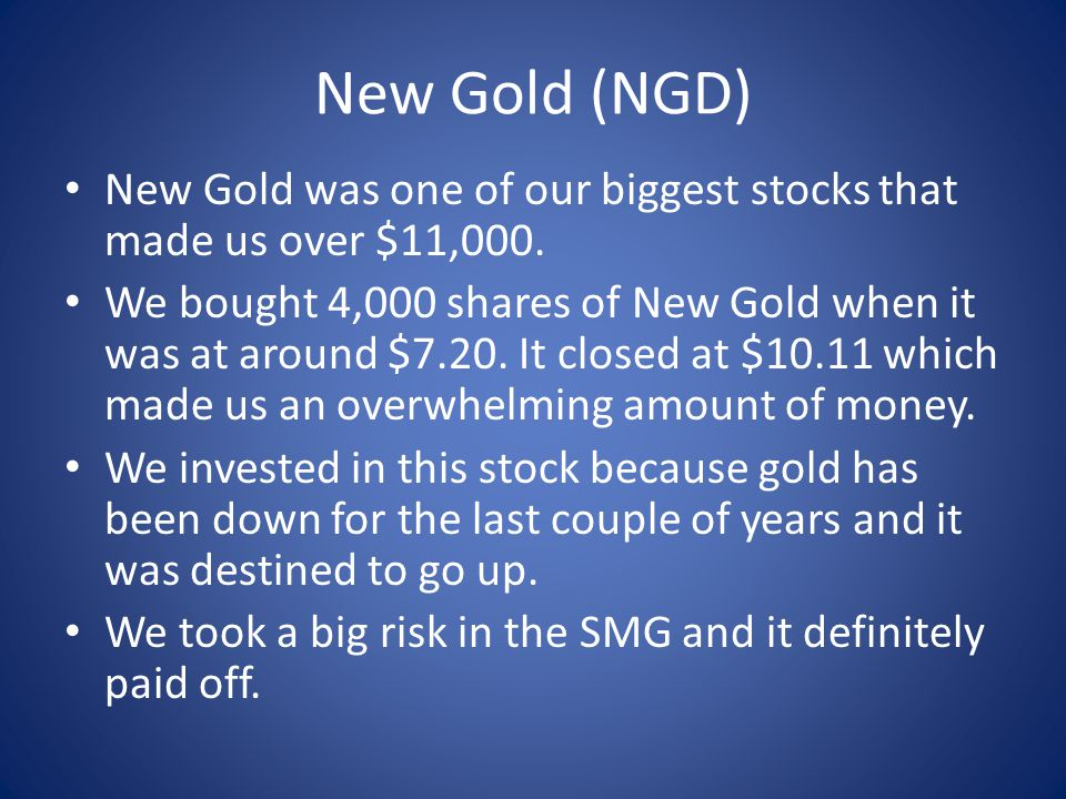 New Gold (NGD) New Gold was one of our biggest stocks that made us over $11,000.