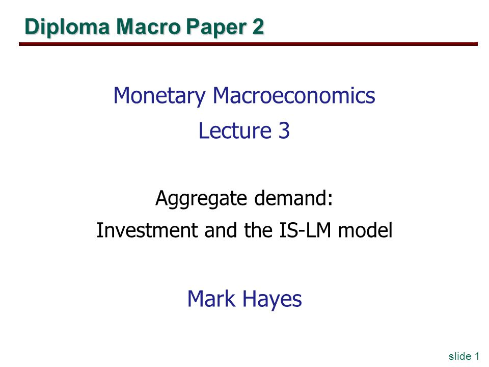 slide 1 Diploma Macro Paper 2 Monetary Macroeconomics Lecture 3 Aggregate demand: Investment and the IS-LM model Mark Hayes