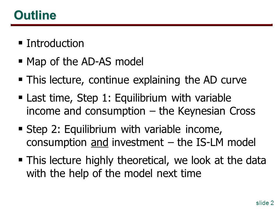 slide 2 Outline Introduction Map of the AD-AS model This lecture, continue explaining the AD curve Last time, Step 1: Equilibrium with variable income and consumption – the Keynesian Cross Step 2: Equilibrium with variable income, consumption and investment – the IS-LM model This lecture highly theoretical, we look at the data with the help of the model next time