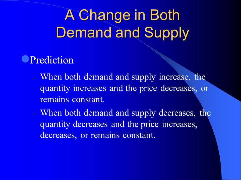 A Change in Both Demand and Supply Prediction – When both demand and supply increase, the quantity increases and the price decreases, or remains constant.