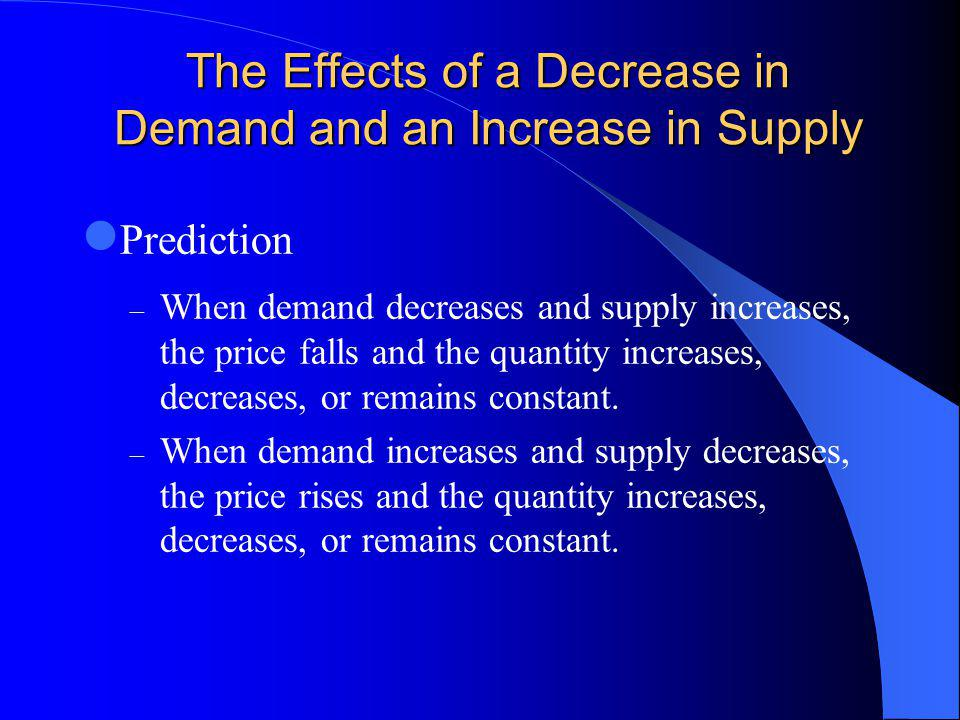 The Effects of a Decrease in Demand and an Increase in Supply Prediction – When demand decreases and supply increases, the price falls and the quantity increases, decreases, or remains constant.