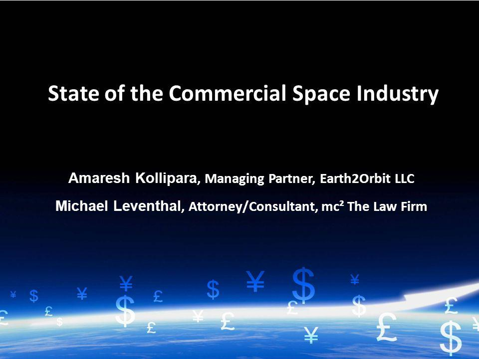 1 Amaresh Kollipara, Managing Partner, Earth2Orbit LLC Michael Leventhal, Attorney/Consultant, mc² The Law Firm State of the Commercial Space Industry