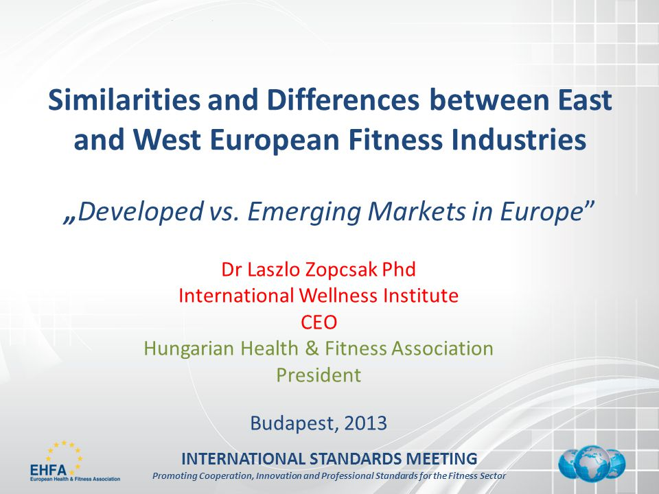 INTERNATIONAL STANDARDS MEETING Promoting Cooperation, Innovation and Professional Standards for the Fitness Sector Similarities and Differences between East and West European Fitness IndustriesDeveloped vs.