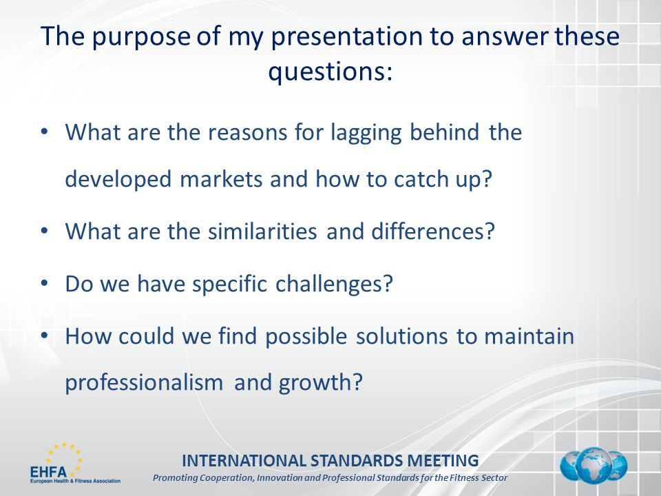 INTERNATIONAL STANDARDS MEETING Promoting Cooperation, Innovation and Professional Standards for the Fitness Sector The purpose of my presentation to answer these questions: What are the reasons for lagging behind the developed markets and how to catch up.