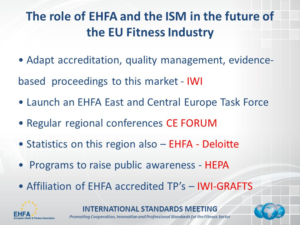 INTERNATIONAL STANDARDS MEETING Promoting Cooperation, Innovation and Professional Standards for the Fitness Sector The role of EHFA and the ISM in the future of the EU Fitness Industry Adapt accreditation, quality management, evidence- based proceedings to this market - IWI Launch an EHFA East and Central Europe Task Force Regular regional conferences CE FORUM Statistics on this region also – EHFA - Deloitte Programs to raise public awareness - HEPA Affiliation of EHFA accredited TPs – IWI-GRAFTS