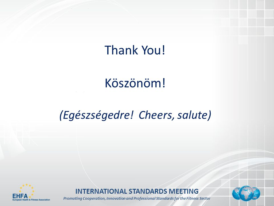 INTERNATIONAL STANDARDS MEETING Promoting Cooperation, Innovation and Professional Standards for the Fitness Sector Thank You.