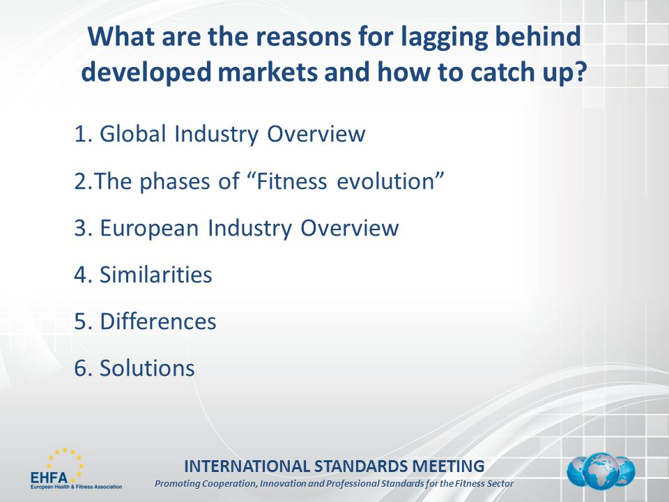 INTERNATIONAL STANDARDS MEETING Promoting Cooperation, Innovation and Professional Standards for the Fitness Sector What are the reasons for lagging behind developed markets and how to catch up.
