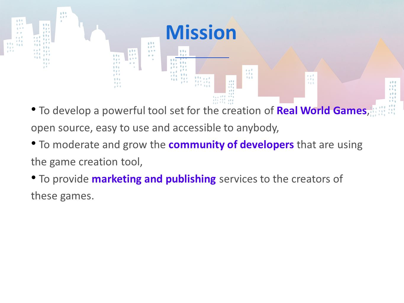Mission To develop a powerful tool set for the creation of Real World Games, open source, easy to use and accessible to anybody, To moderate and grow the community of developers that are using the game creation tool, To provide marketing and publishing services to the creators of these games.