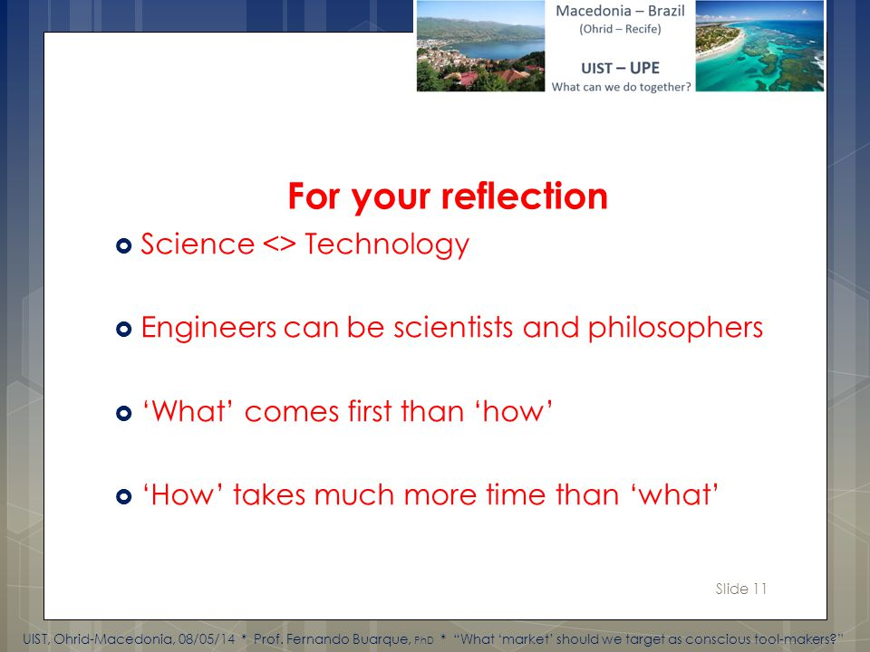 Slide 11 Science <> Technology Engineers can be scientists and philosophers What comes first than how How takes much more time than what For your reflection UIST, Ohrid-Macedonia, 08/05/14 * Prof.