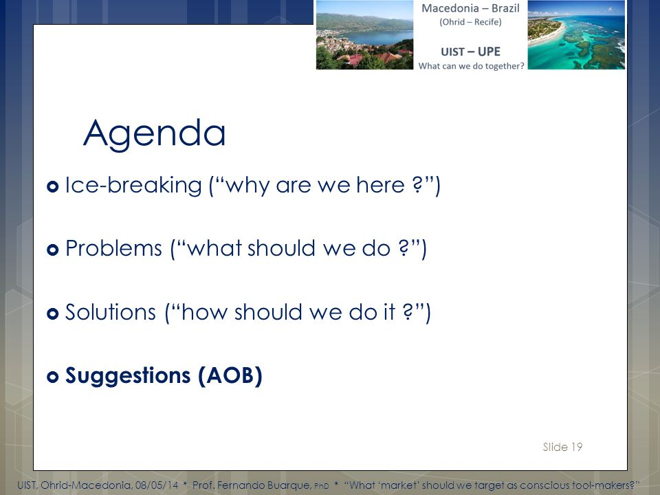 Slide 19 Agenda Ice-breaking (why are we here ) Problems (what should we do ) Solutions (how should we do it ) Suggestions (AOB) UIST, Ohrid-Macedonia, 08/05/14 * Prof.