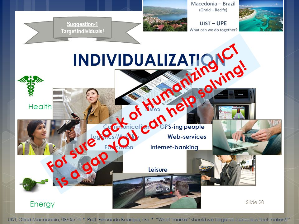 Slide 20 INDIVIDUALIZATION News Communication GPS-ing people Logistics/Mobility Web-services Education Internet-banking Leisure Health Energy Suggestion-1 Target individuals.