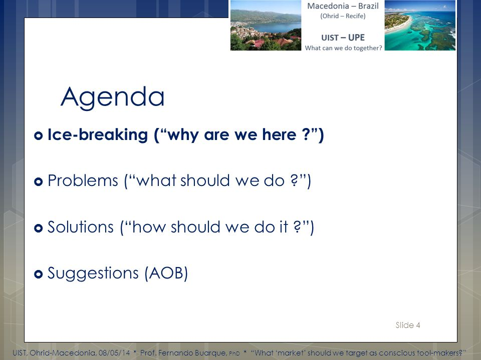 Slide 4 Agenda Ice-breaking (why are we here ) Problems (what should we do ) Solutions (how should we do it ) Suggestions (AOB) UIST, Ohrid-Macedonia, 08/05/14 * Prof.