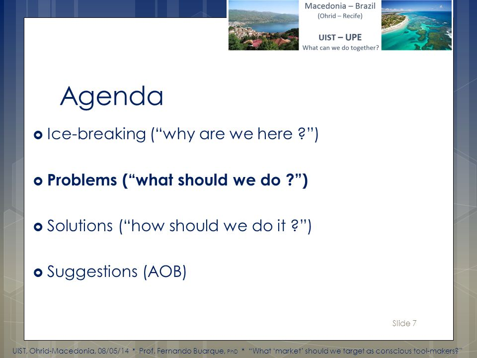 Slide 7 Agenda Ice-breaking (why are we here ) Problems (what should we do ) Solutions (how should we do it ) Suggestions (AOB) UIST, Ohrid-Macedonia, 08/05/14 * Prof.