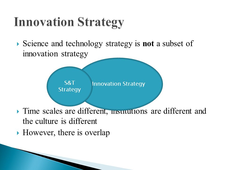 Science and technology strategy is not a subset of innovation strategy Time scales are different, institutions are different and the culture is different However, there is overlap Innovation Strategy S&T Strategy