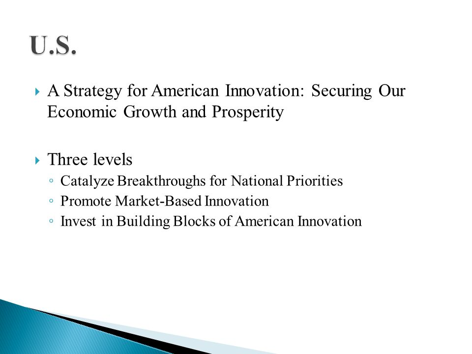 A Strategy for American Innovation: Securing Our Economic Growth and Prosperity Three levels Catalyze Breakthroughs for National Priorities Promote Market-Based Innovation Invest in Building Blocks of American Innovation