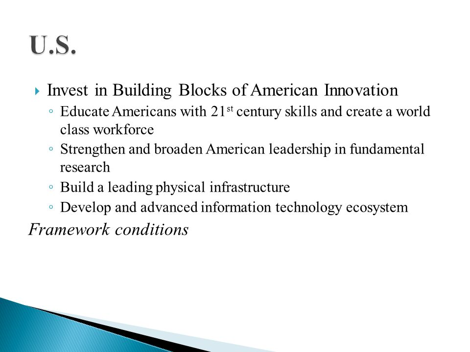 Educate Americans with 21 st century skills and create a world class workforce Strengthen and broaden American leadership in fundamental research Build a leading physical infrastructure Develop and advanced information technology ecosystem Framework conditions