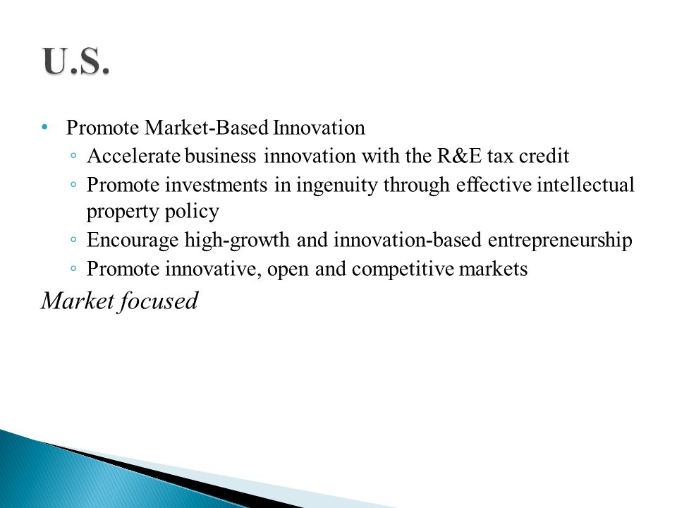 Promote Market-Based Innovation Accelerate business innovation with the R&E tax credit Promote investments in ingenuity through effective intellectual property policy Encourage high-growth and innovation-based entrepreneurship Promote innovative, open and competitive markets Market focused