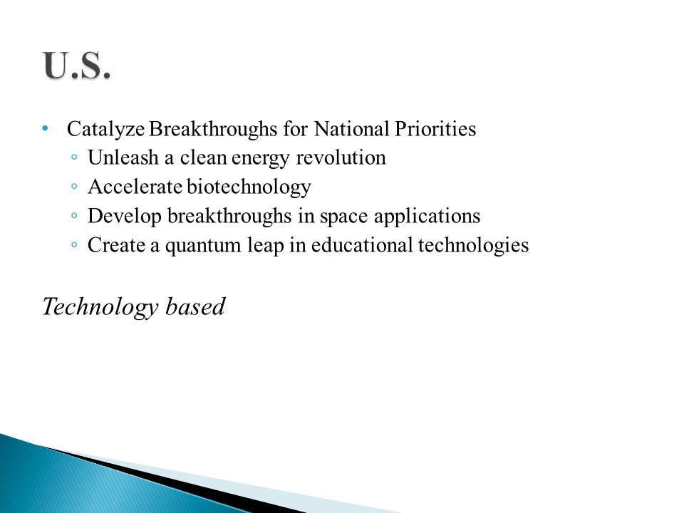 Catalyze Breakthroughs for National Priorities Unleash a clean energy revolution Accelerate biotechnology Develop breakthroughs in space applications Create a quantum leap in educational technologies Technology based