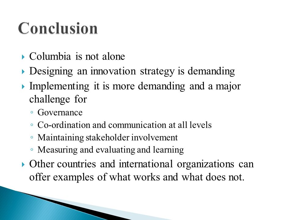 Columbia is not alone Designing an innovation strategy is demanding Implementing it is more demanding and a major challenge for Governance Co-ordination and communication at all levels Maintaining stakeholder involvement Measuring and evaluating and learning Other countries and international organizations can offer examples of what works and what does not.
