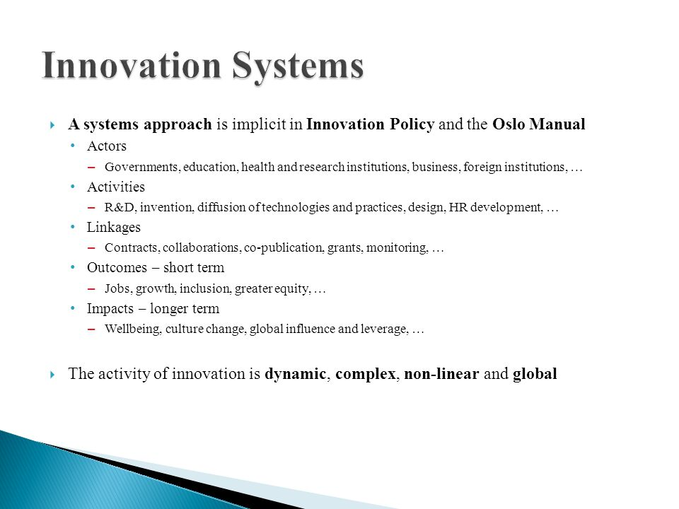 A systems approach is implicit in Innovation Policy and the Oslo Manual Actors – Governments, education, health and research institutions, business, foreign institutions, … Activities – R&D, invention, diffusion of technologies and practices, design, HR development, … Linkages – Contracts, collaborations, co-publication, grants, monitoring, … Outcomes – short term – Jobs, growth, inclusion, greater equity, … Impacts – longer term – Wellbeing, culture change, global influence and leverage, … The activity of innovation is dynamic, complex, non-linear and global