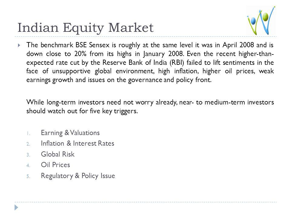 Indian Equity Market The benchmark BSE Sensex is roughly at the same level it was in April 2008 and is down close to 20% from its highs in January 2008.