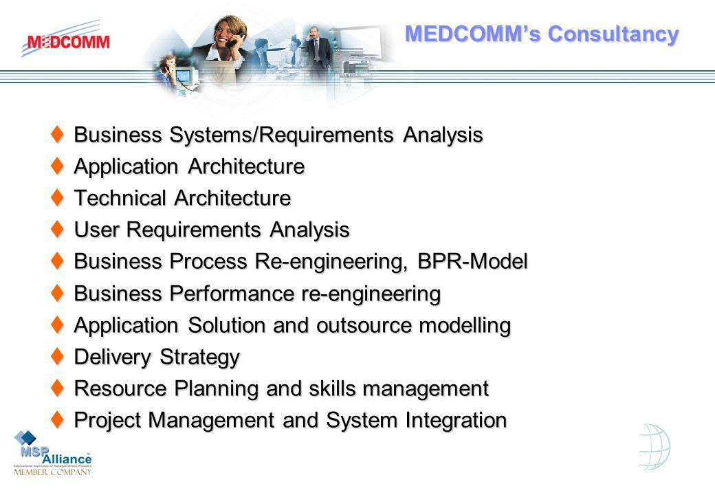 tBusiness Systems/Requirements Analysis tApplication Architecture tTechnical Architecture tUser Requirements Analysis tBusiness Process Re-engineering, BPR-Model tBusiness Performance re-engineering tApplication Solution and outsource modelling tDelivery Strategy tResource Planning and skills management tProject Management and System Integration MEDCOMMs Consultancy MEDCOMMs Consultancy