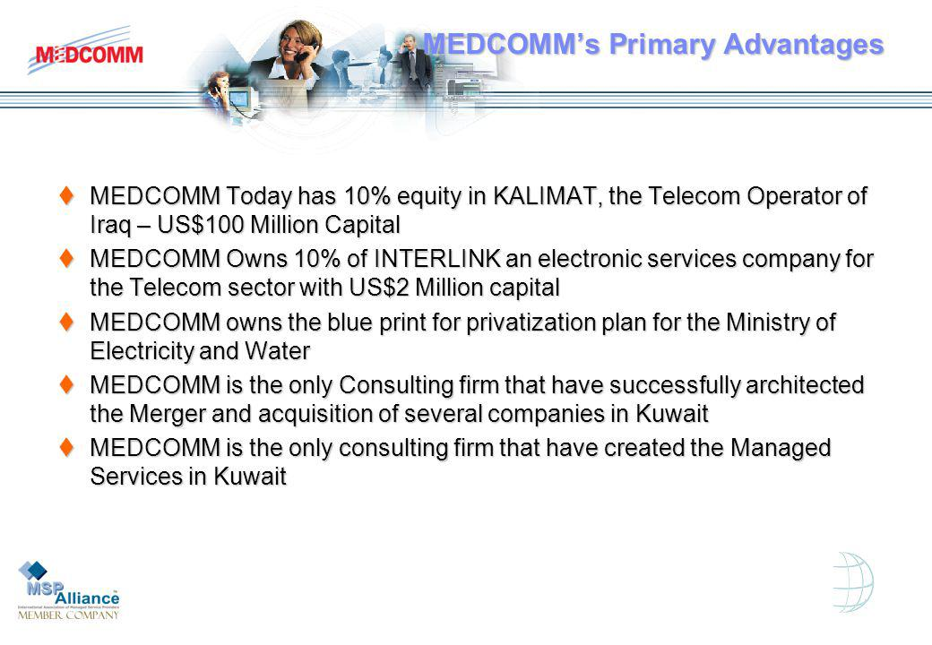 MEDCOMMs Primary Advantages MEDCOMM Today has 10% equity in KALIMAT, the Telecom Operator of Iraq – US$100 Million Capital MEDCOMM Today has 10% equity in KALIMAT, the Telecom Operator of Iraq – US$100 Million Capital MEDCOMM Owns 10% of INTERLINK an electronic services company for the Telecom sector with US$2 Million capital MEDCOMM Owns 10% of INTERLINK an electronic services company for the Telecom sector with US$2 Million capital MEDCOMM owns the blue print for privatization plan for the Ministry of Electricity and Water MEDCOMM owns the blue print for privatization plan for the Ministry of Electricity and Water MEDCOMM is the only Consulting firm that have successfully architected the Merger and acquisition of several companies in Kuwait MEDCOMM is the only Consulting firm that have successfully architected the Merger and acquisition of several companies in Kuwait MEDCOMM is the only consulting firm that have created the Managed Services in Kuwait MEDCOMM is the only consulting firm that have created the Managed Services in Kuwait