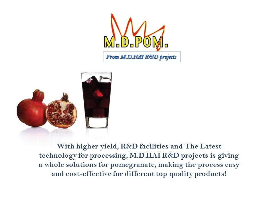 With higher yield, R&D facilities and The Latest technology for processing, M.D.HAI R&D projects is giving a whole solutions for pomegranate, making the process easy and cost-effective for different top quality products!