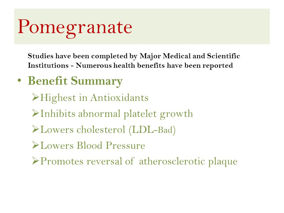 Pomegranate Studies have been completed by Major Medical and Scientific Institutions - Numerous health benefits have been reported Benefit Summary Highest in Antioxidants Inhibits abnormal platelet growth Lowers cholesterol (LDL- Bad ) Lowers Blood Pressure Promotes reversal of atherosclerotic plaque