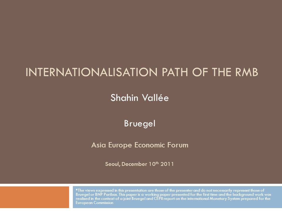 Shahin Vallée Bruegel Asia Europe Economic Forum Seoul, December 10 th 2011 *The views expressed in this presentation are those of the presenter and do not necessarily represent those of Bruegel or BNP Paribas.