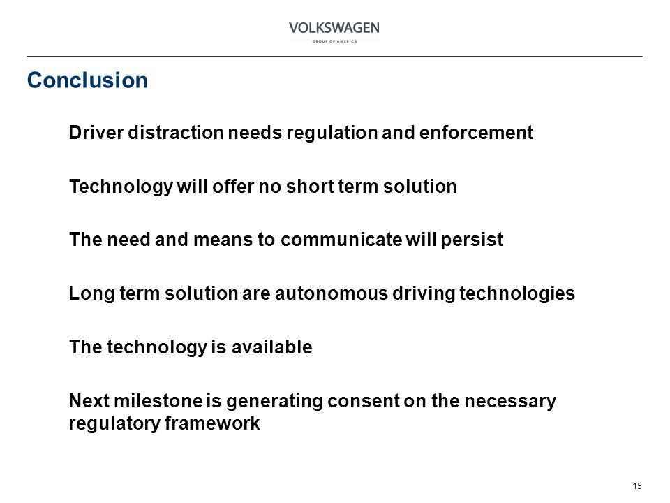 Conclusion 15 Driver distraction needs regulation and enforcement Technology will offer no short term solution The need and means to communicate will persist Long term solution are autonomous driving technologies The technology is available Next milestone is generating consent on the necessary regulatory framework