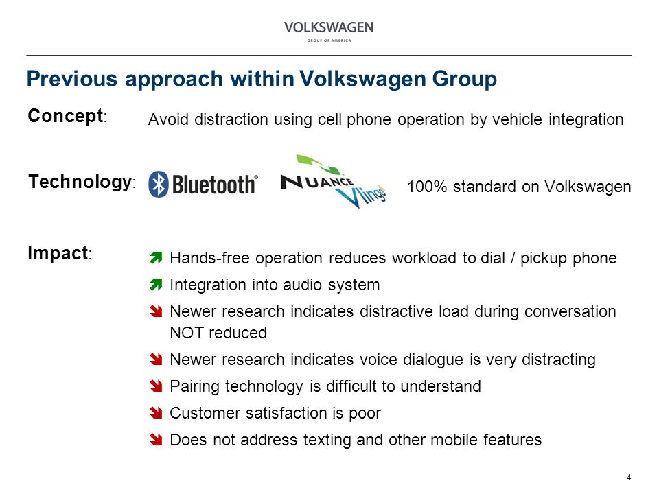 Previous approach within Volkswagen Group Concept : 4 Avoid distraction using cell phone operation by vehicle integration Technology : Impact : 100% standard on Volkswagen Hands-free operation reduces workload to dial / pickup phone Integration into audio system Newer research indicates distractive load during conversation NOT reduced Newer research indicates voice dialogue is very distracting Pairing technology is difficult to understand Customer satisfaction is poor Does not address texting and other mobile features
