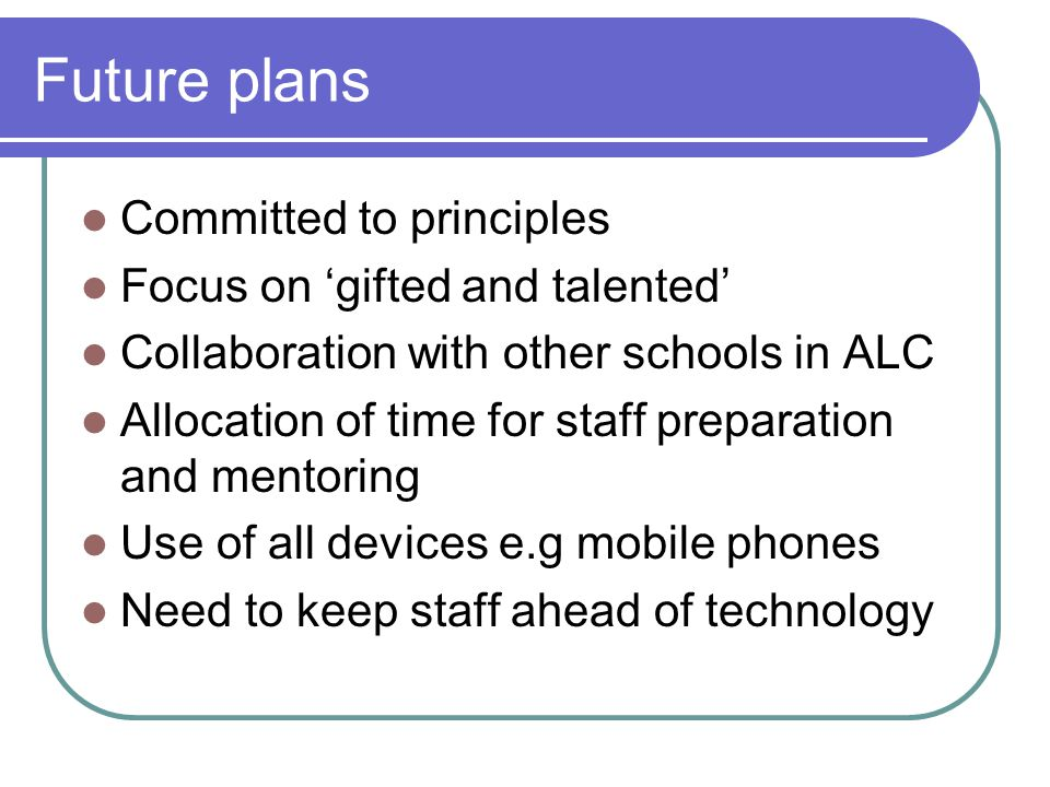 Future plans Committed to principles Focus on gifted and talented Collaboration with other schools in ALC Allocation of time for staff preparation and mentoring Use of all devices e.g mobile phones Need to keep staff ahead of technology