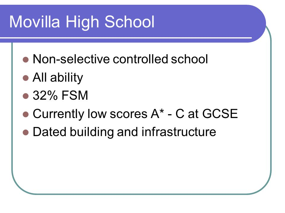 Movilla High School Non-selective controlled school All ability 32% FSM Currently low scores A* - C at GCSE Dated building and infrastructure