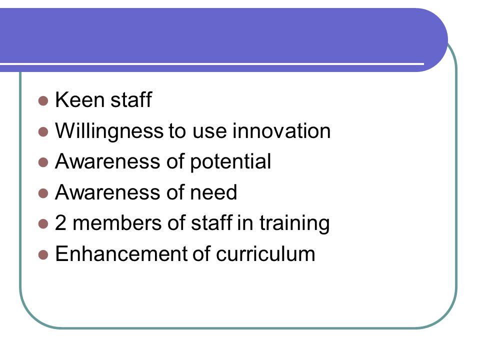 Keen staff Willingness to use innovation Awareness of potential Awareness of need 2 members of staff in training Enhancement of curriculum